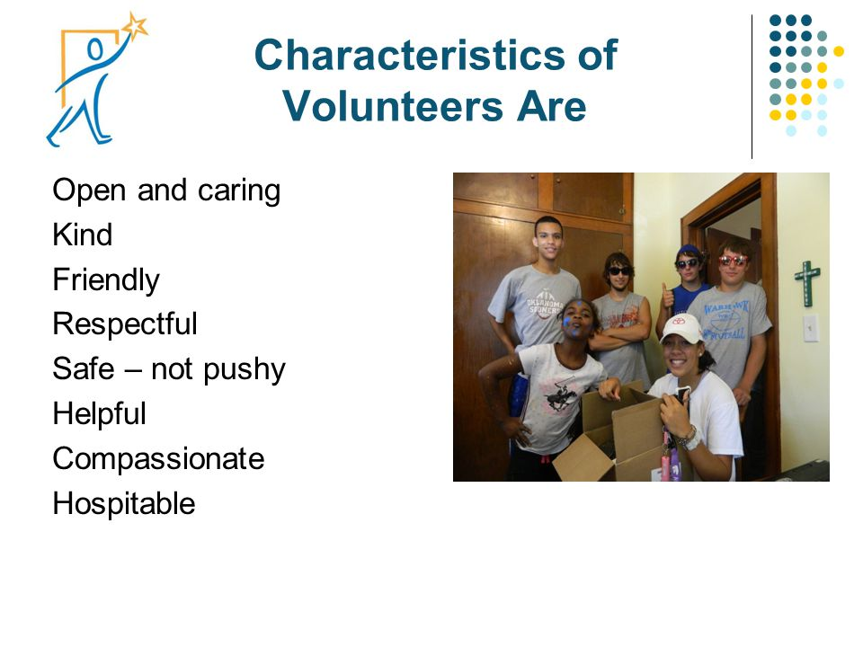Characteristics of Volunteers Are Open and caring Kind Friendly Respectful Safe – not pushy Helpful Compassionate Hospitable