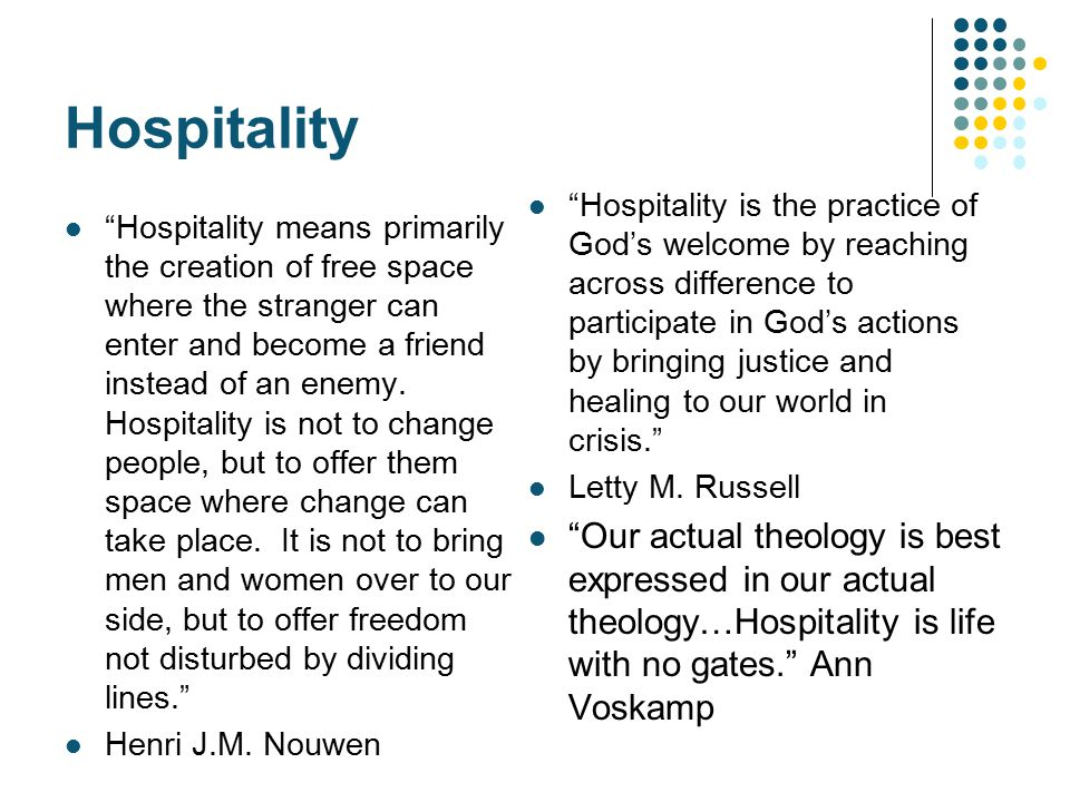 "Hospitality ""Hospitality means primarily the creation of free space where the stranger can enter and become a friend instead of an enemy. Hospitality"