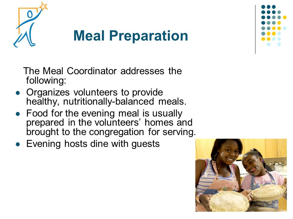 Meal Preparation The Meal Coordinator addresses the following: Organizes volunteers to provide healthy, nutritionally-balanced meals. Food for the eve