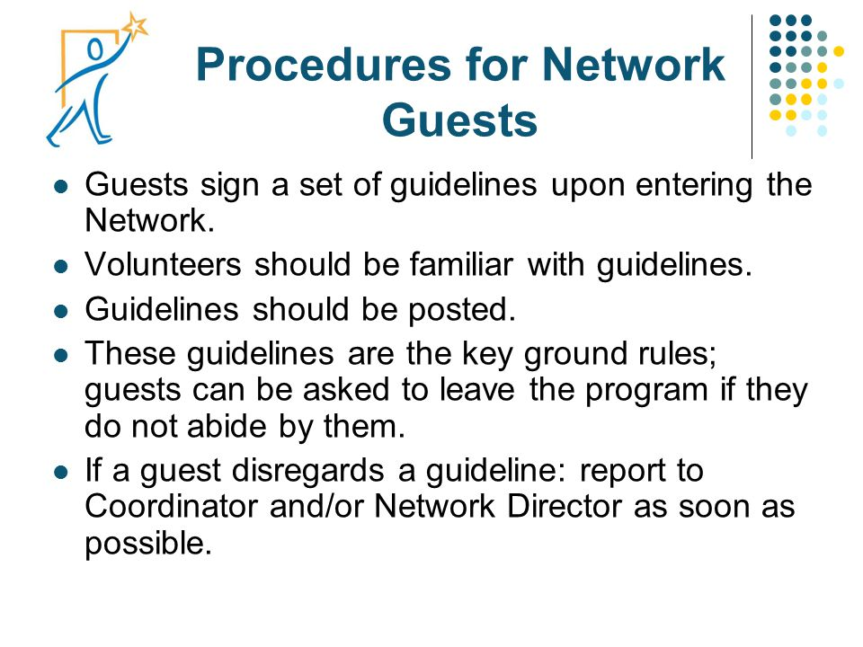 Procedures for Network Guests Guests sign a set of guidelines upon entering the Network. Volunteers should be familiar with guidelines. Guidelines sho