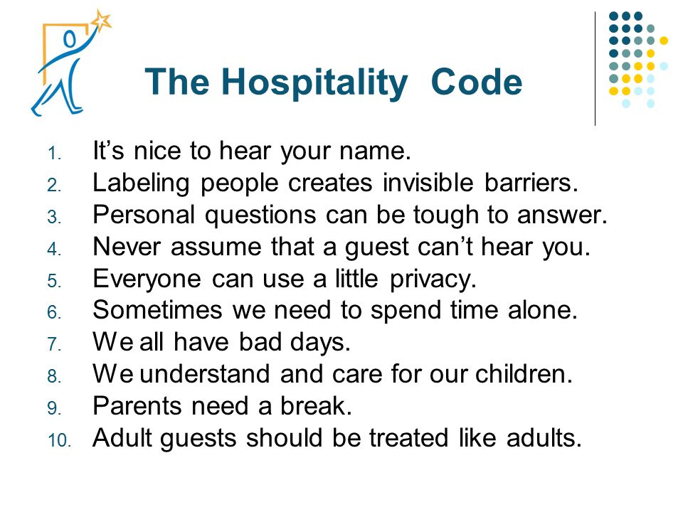 The Hospitality Code 1. It's nice to hear your name. 2. Labeling people creates invisible barriers. 3. Personal questions can be tough to answer. 4. N