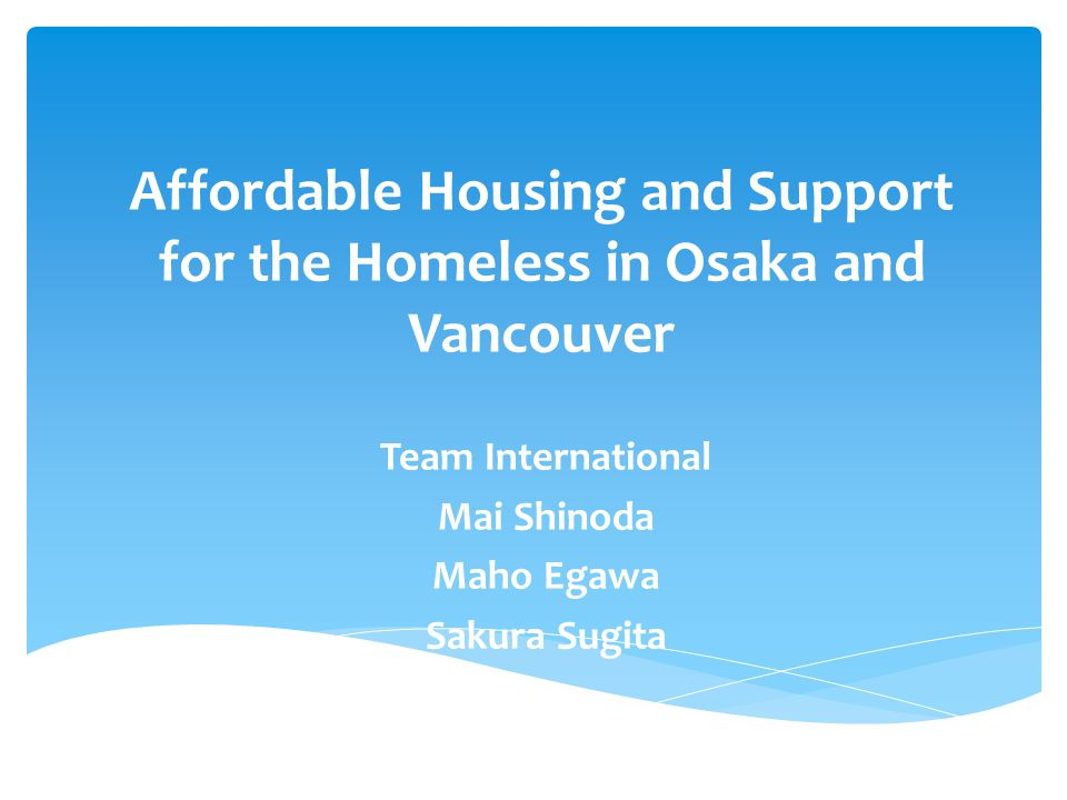 Affordable Housing and Support for the Homeless in Osaka and Vancouver Team International Mai Shinoda Maho Egawa Sakura Sugita
