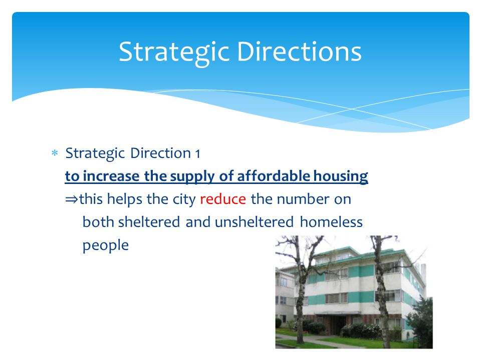  Strategic Direction 1 to increase the supply of affordable housing ⇒ this helps the city reduce the number on both sheltered and unsheltered homeless people Strategic Directions