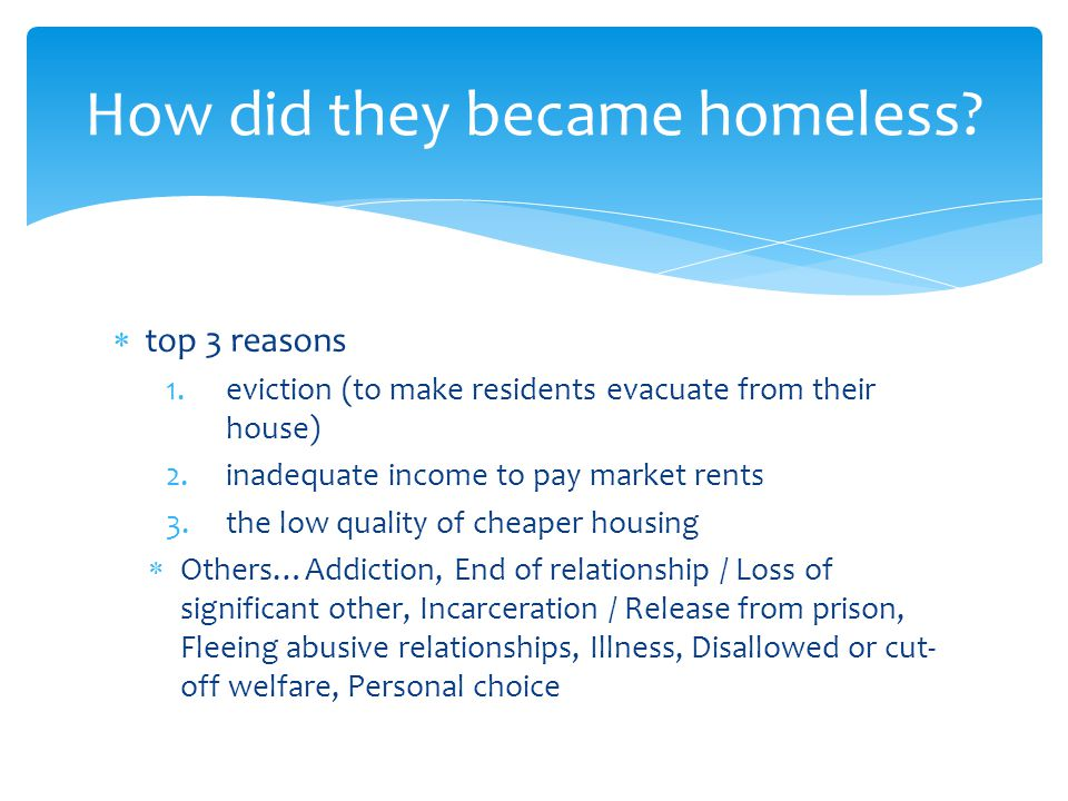  top 3 reasons 1.eviction (to make residents evacuate from their house) 2.inadequate income to pay market rents 3.the low quality of cheaper housing  Others…Addiction, End of relationship / Loss of significant other, Incarceration / Release from prison, Fleeing abusive relationships, Illness, Disallowed or cut- off welfare, Personal choice How did they became homeless
