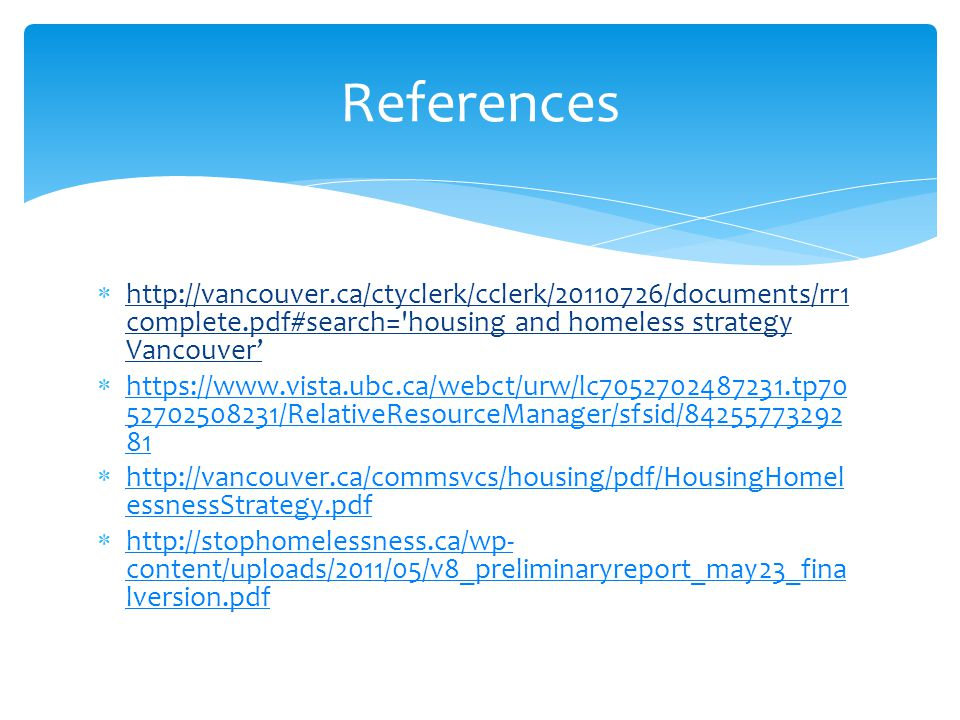  http://vancouver.ca/ctyclerk/cclerk/20110726/documents/rr1 complete.pdf#search= housing and homeless strategy Vancouver'  https://www.vista.ubc.ca/webct/urw/lc7052702487231.tp70 52702508231/RelativeResourceManager/sfsid/84255773292 81 https://www.vista.ubc.ca/webct/urw/lc7052702487231.tp70 52702508231/RelativeResourceManager/sfsid/84255773292 81  http://vancouver.ca/commsvcs/housing/pdf/HousingHomel essnessStrategy.pdf http://vancouver.ca/commsvcs/housing/pdf/HousingHomel essnessStrategy.pdf  http://stophomelessness.ca/wp- content/uploads/2011/05/v8_preliminaryreport_may23_fina lversion.pdf http://stophomelessness.ca/wp- content/uploads/2011/05/v8_preliminaryreport_may23_fina lversion.pdf References