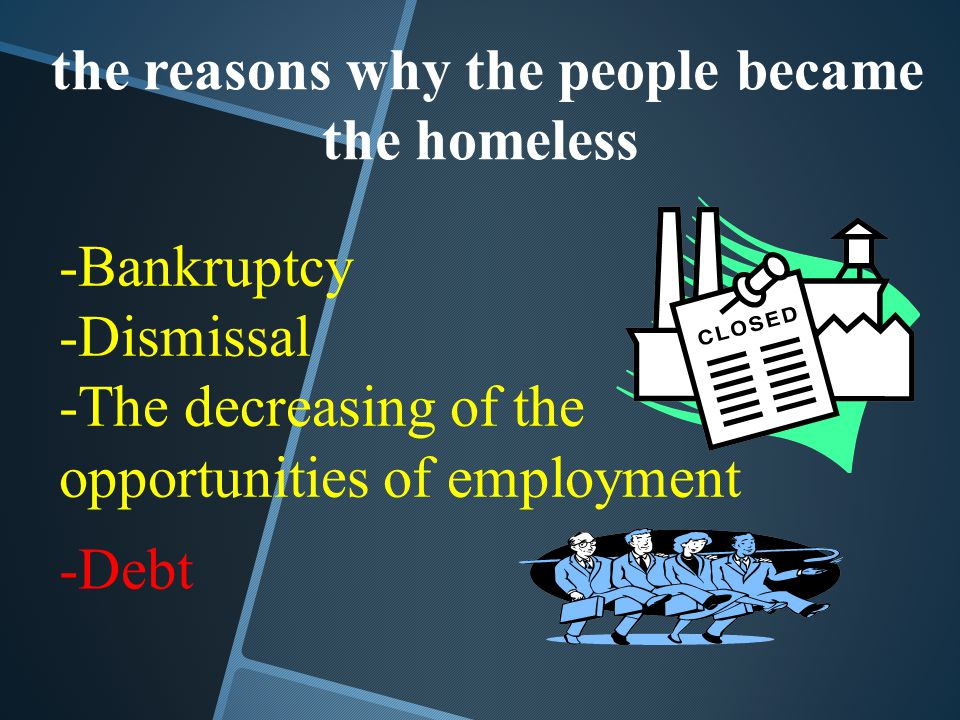 the reasons why the people became the homeless -Bankruptcy -Dismissal -The decreasing of the opportunities of employment -Debt