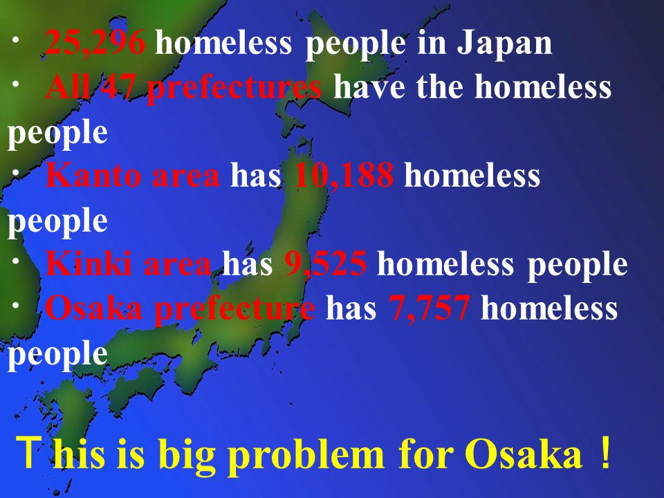 ・ 25,296 homeless people in Japan ・ All 47 prefectures have the homeless people ・ Kanto area has 10,188 homeless people ・ Kinki area has 9,525 homeless people ・ Osaka prefecture has 7,757 homeless people T his is big problem for Osaka !