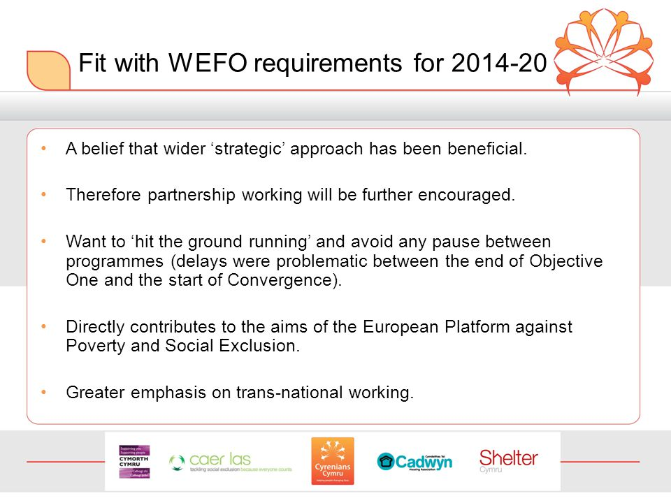 Fit with WEFO requirements for 2014-20 A belief that wider 'strategic' approach has been beneficial.
