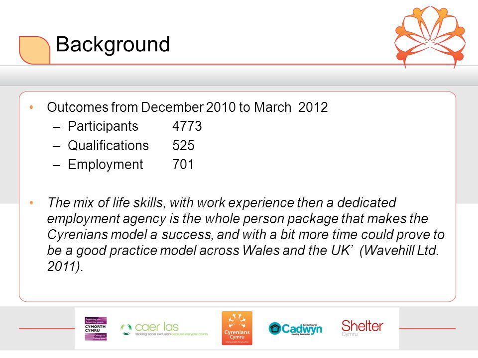 Background Outcomes from December 2010 to March 2012 –Participants4773 –Qualifications525 –Employment701 The mix of life skills, with work experience then a dedicated employment agency is the whole person package that makes the Cyrenians model a success, and with a bit more time could prove to be a good practice model across Wales and the UK' (Wavehill Ltd.