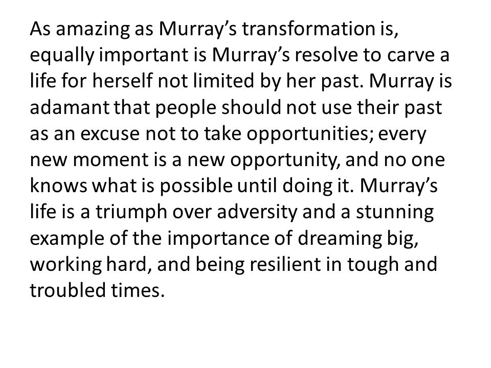As amazing as Murray's transformation is, equally important is Murray's resolve to carve a life for herself not limited by her past. Murray is adamant