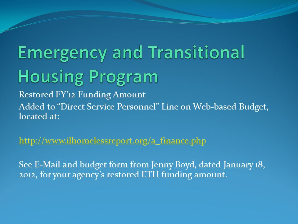 Restored FY'12 Funding Amount Added to Direct Service Personnel Line on Web-based Budget, located at: http://www.ilhomelessreport.org/a_finance.php See E-Mail and budget form from Jenny Boyd, dated January 18, 2012, for your agency's restored ETH funding amount.