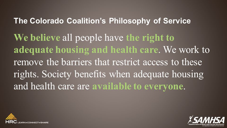 The Colorado Coalition's Philosophy of Service We believe all people have the right to adequate housing and health care. We work to remove the barrier