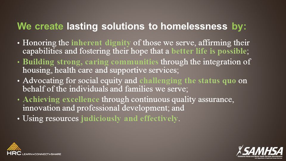 We create lasting solutions to homelessness by: Honoring the inherent dignity of those we serve, affirming their capabilities and fostering their hope that a better life is possible; Building strong, caring communities through the integration of housing, health care and supportive services; Advocating for social equity and challenging the status quo on behalf of the individuals and families we serve; Achieving excellence through continuous quality assurance, innovation and professional development; and Using resources judiciously and effectively.