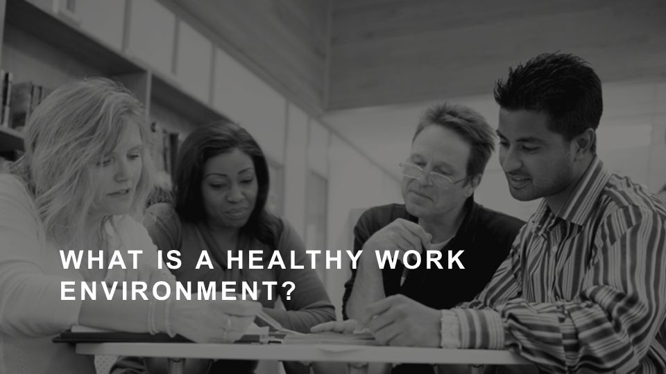 WHAT IS A HEALTHY WORK ENVIRONMENT?