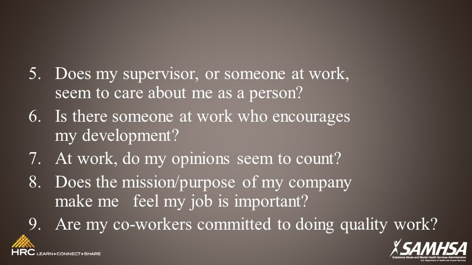 5.Does my supervisor, or someone at work, seem to care about me as a person? 6.Is there someone at work who encourages my development? 7.At work, do m