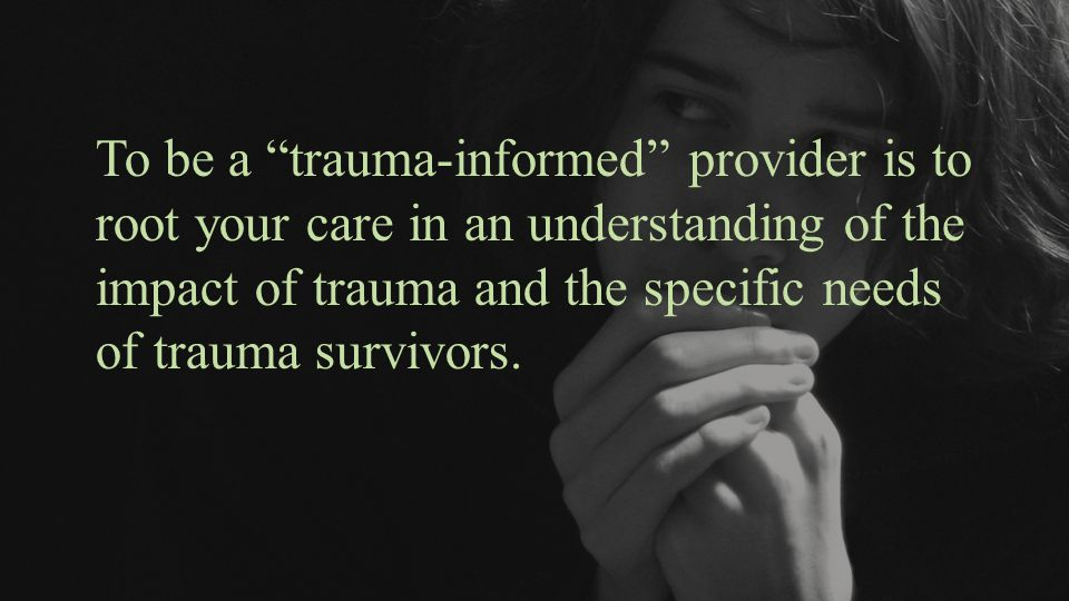"To be a ""trauma-informed"" provider is to root your care in an understanding of the impact of trauma and the specific needs of trauma survivors."