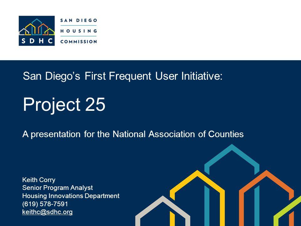 San Diego's First Frequent User Initiative: Project 25 A presentation for the National Association of Counties Keith Corry Senior Program Analyst Housing Innovations Department (619) 578-7591 keithc@sdhc.org