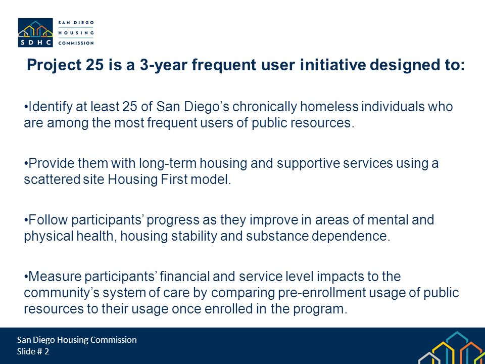 San Diego Housing Commission Slide # 2 Project 25 is a 3-year frequent user initiative designed to: Identify at least 25 of San Diego's chronically homeless individuals who are among the most frequent users of public resources.