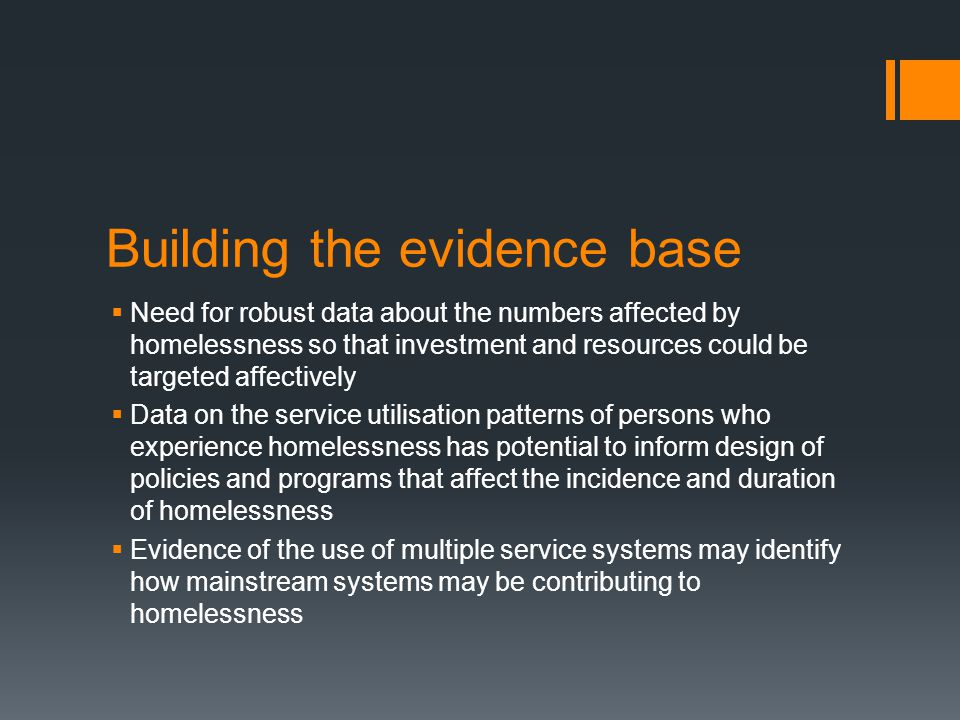 Building the evidence base  Need for robust data about the numbers affected by homelessness so that investment and resources could be targeted affectively  Data on the service utilisation patterns of persons who experience homelessness has potential to inform design of policies and programs that affect the incidence and duration of homelessness  Evidence of the use of multiple service systems may identify how mainstream systems may be contributing to homelessness