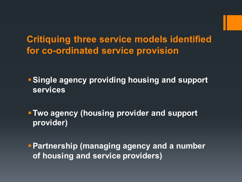Critiquing three service models identified for co-ordinated service provision  Single agency providing housing and support services  Two agency (housing provider and support provider)  Partnership (managing agency and a number of housing and service providers)