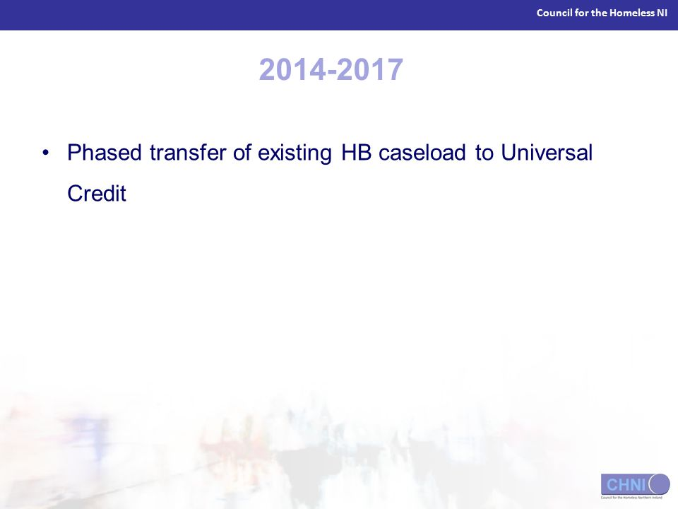 Council for the Homeless NI 2014-2017 Phased transfer of existing HB caseload to Universal Credit