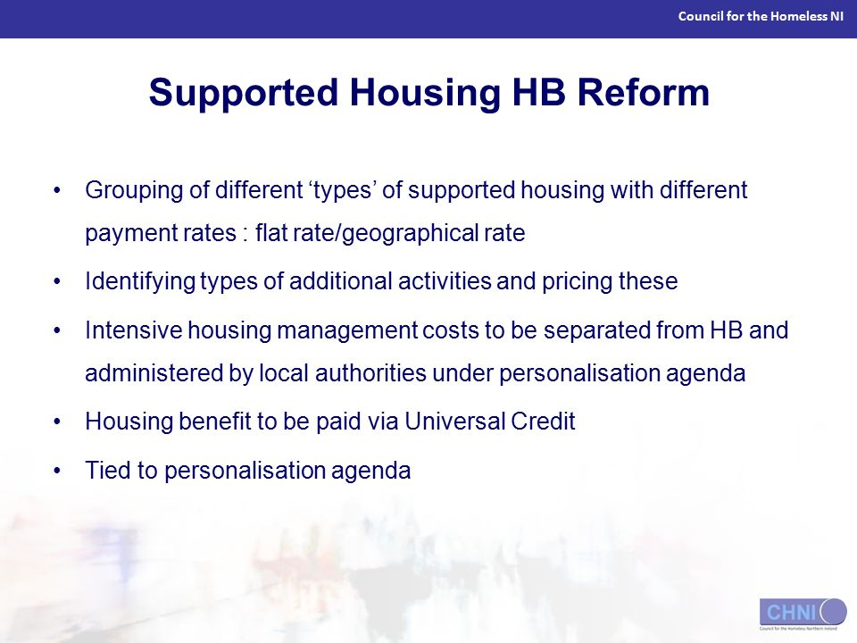 Council for the Homeless NI Supported Housing HB Reform Grouping of different 'types' of supported housing with different payment rates : flat rate/geographical rate Identifying types of additional activities and pricing these Intensive housing management costs to be separated from HB and administered by local authorities under personalisation agenda Housing benefit to be paid via Universal Credit Tied to personalisation agenda