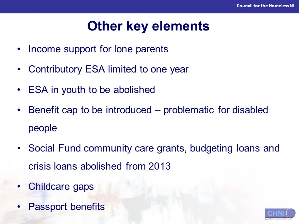 Council for the Homeless NI Other key elements Income support for lone parents Contributory ESA limited to one year ESA in youth to be abolished Benefit cap to be introduced – problematic for disabled people Social Fund community care grants, budgeting loans and crisis loans abolished from 2013 Childcare gaps Passport benefits