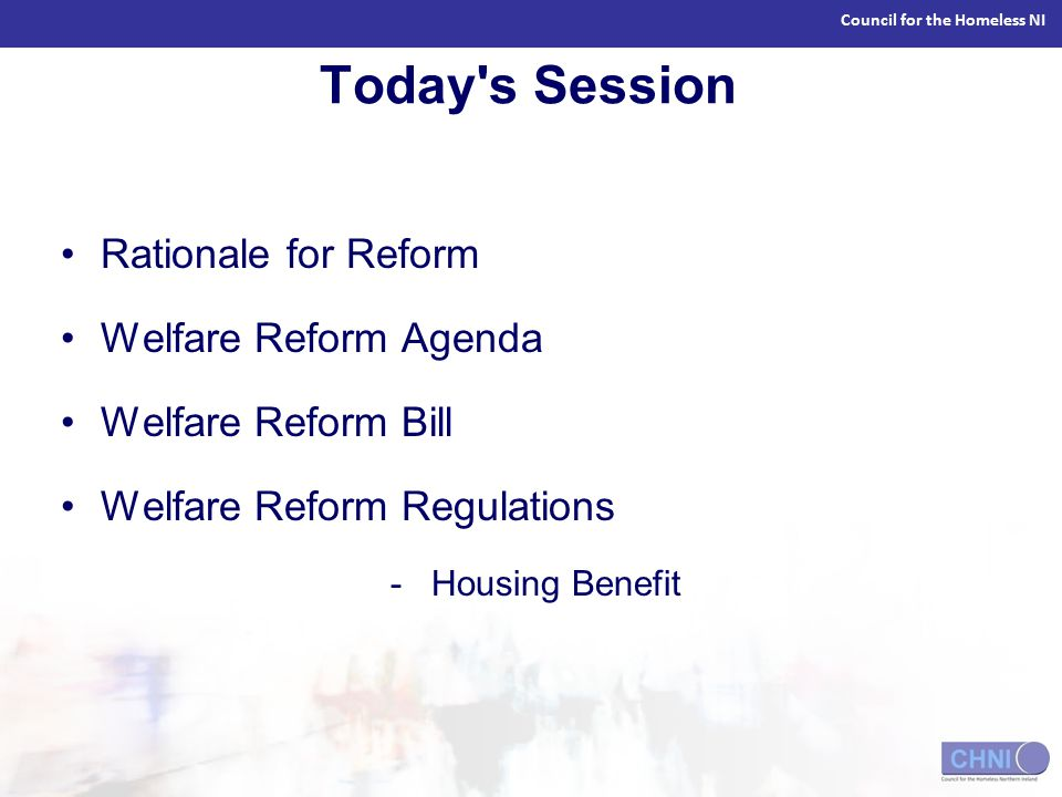 Council for the Homeless NI Today s Session Rationale for Reform Welfare Reform Agenda Welfare Reform Bill Welfare Reform Regulations - Housing Benefit