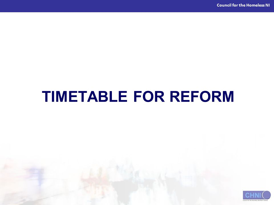 Council for the Homeless NI TIMETABLE FOR REFORM