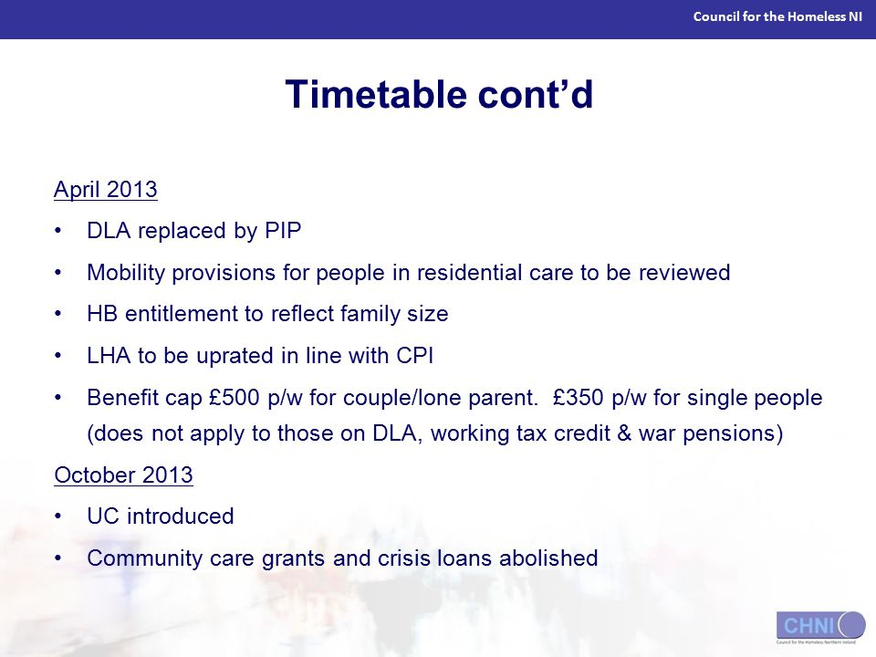 Council for the Homeless NI Timetable cont'd April 2013 DLA replaced by PIP Mobility provisions for people in residential care to be reviewed HB entitlement to reflect family size LHA to be uprated in line with CPI Benefit cap £500 p/w for couple/lone parent.
