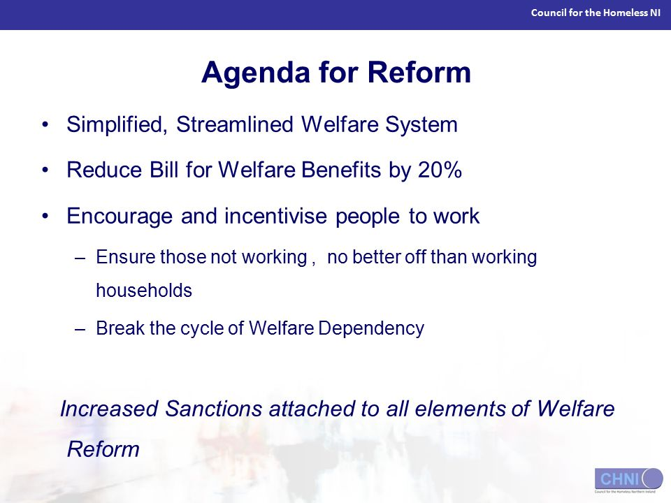 Council for the Homeless NI Agenda for Reform Simplified, Streamlined Welfare System Reduce Bill for Welfare Benefits by 20% Encourage and incentivise people to work –Ensure those not working, no better off than working households –Break the cycle of Welfare Dependency Increased Sanctions attached to all elements of Welfare Reform