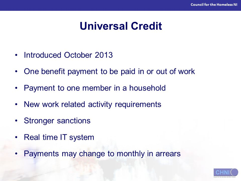 Council for the Homeless NI Universal Credit Introduced October 2013 One benefit payment to be paid in or out of work Payment to one member in a household New work related activity requirements Stronger sanctions Real time IT system Payments may change to monthly in arrears