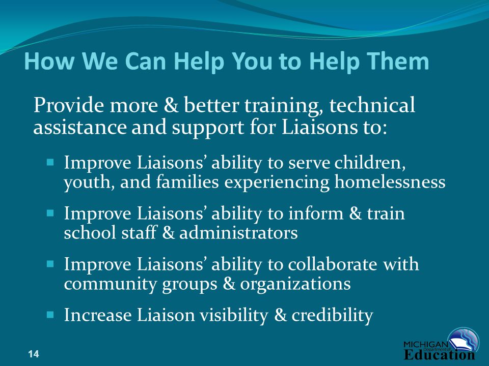 How We Can Help You to Help Them Provide more & better training, technical assistance and support for Liaisons to:  Improve Liaisons' ability to serve children, youth, and families experiencing homelessness  Improve Liaisons' ability to inform & train school staff & administrators  Improve Liaisons' ability to collaborate with community groups & organizations  Increase Liaison visibility & credibility 14