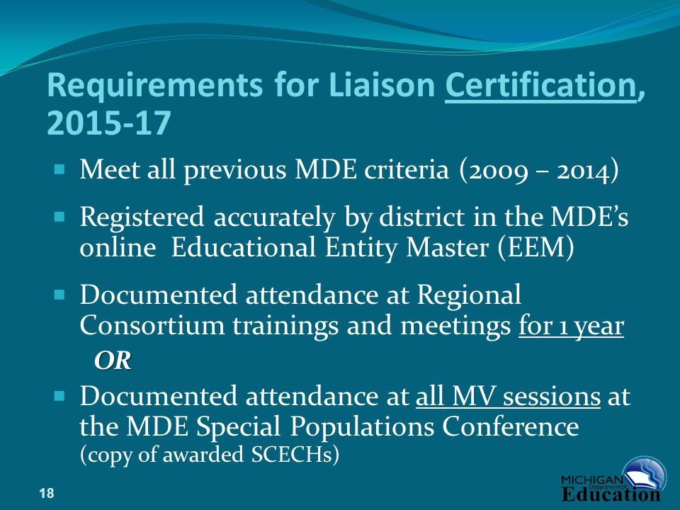 Requirements for Liaison Certification, 2015-17  Meet all previous MDE criteria (2009 – 2014)  Registered accurately by district in the MDE's online Educational Entity Master (EEM)  Documented attendance at Regional Consortium trainings and meetings for 1 yearOR  Documented attendance at all MV sessions at the MDE Special Populations Conference (copy of awarded SCECHs) 18