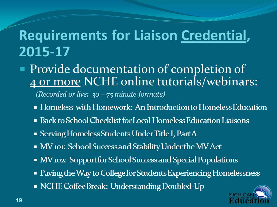 Requirements for Liaison Credential, 2015-17  Provide documentation of completion of 4 or more NCHE online tutorials/webinars: (Recorded or live; 30 – 75 minute formats)  Homeless with Homework: An Introduction to Homeless Education  Back to School Checklist for Local Homeless Education Liaisons  Serving Homeless Students Under Title I, Part A  MV 101: School Success and Stability Under the MV Act  MV 102: Support for School Success and Special Populations  Paving the Way to College for Students Experiencing Homelessness  NCHE Coffee Break: Understanding Doubled-Up 19