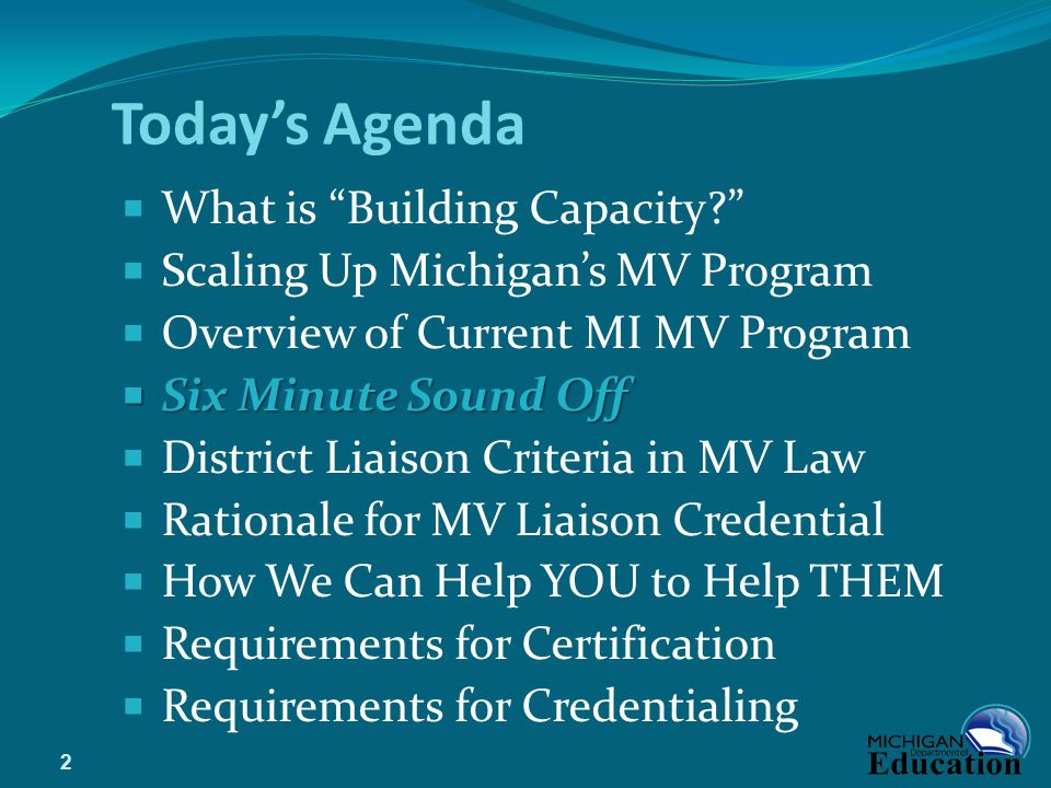 Today's Agenda  What is Building Capacity?  Scaling Up Michigan's MV Program  Overview of Current MI MV Program  Six Minute Sound Off  District Liaison Criteria in MV Law  Rationale for MV Liaison Credential  How We Can Help YOU to Help THEM  Requirements for Certification  Requirements for Credentialing 2