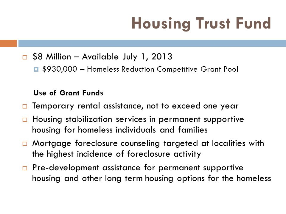 Housing Trust Fund  $8 Million – Available July 1, 2013  $930,000 – Homeless Reduction Competitive Grant Pool Use of Grant Funds  Temporary rental assistance, not to exceed one year  Housing stabilization services in permanent supportive housing for homeless individuals and families  Mortgage foreclosure counseling targeted at localities with the highest incidence of foreclosure activity  Pre-development assistance for permanent supportive housing and other long term housing options for the homeless