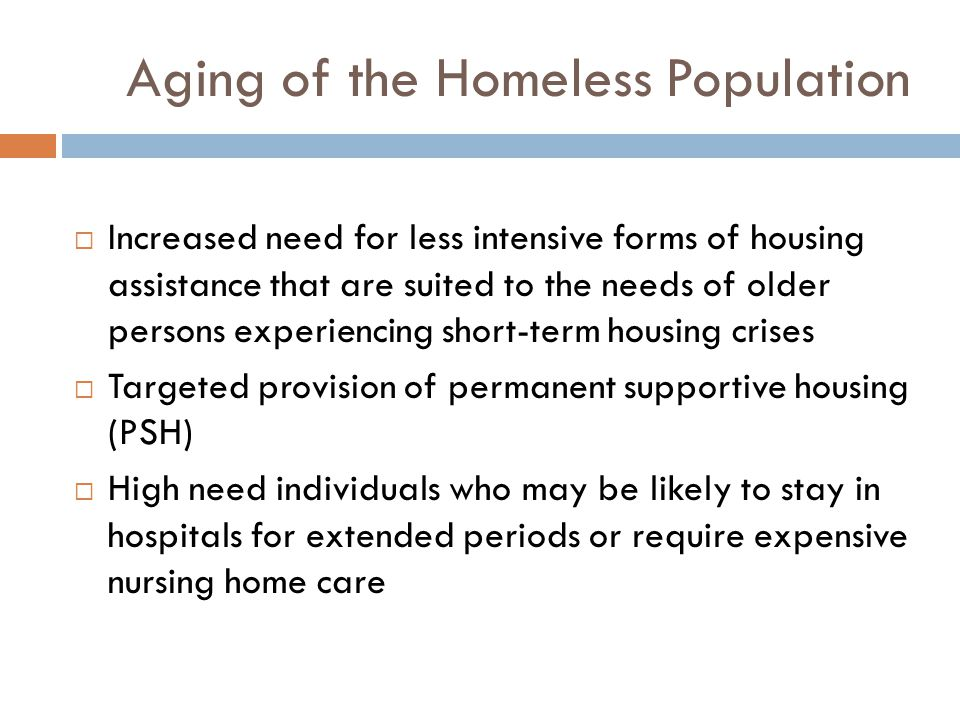 Aging of the Homeless Population  Increased need for less intensive forms of housing assistance that are suited to the needs of older persons experiencing short-term housing crises  Targeted provision of permanent supportive housing (PSH)  High need individuals who may be likely to stay in hospitals for extended periods or require expensive nursing home care