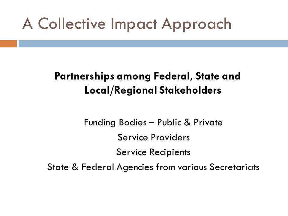 A Collective Impact Approach Partnerships among Federal, State and Local/Regional Stakeholders Funding Bodies – Public & Private Service Providers Service Recipients State & Federal Agencies from various Secretariats