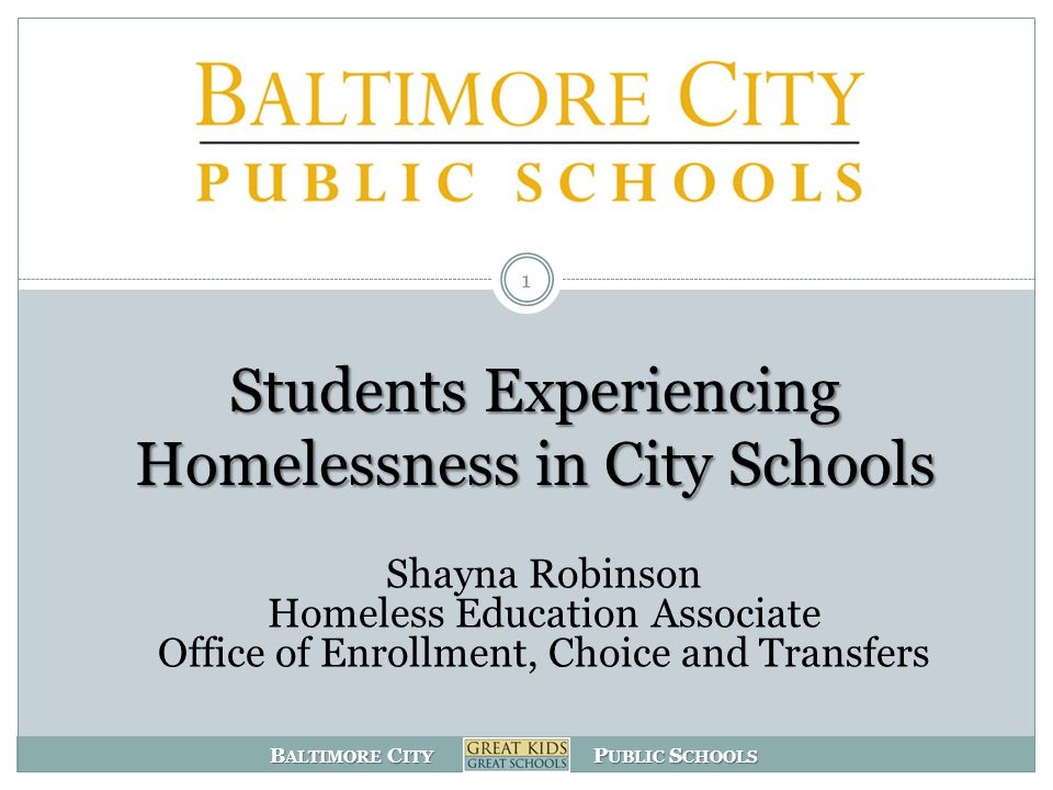 B ALTIMORE C ITY P UBLIC S CHOOLS Students Experiencing Homelessness in City Schools 1 Shayna Robinson Homeless Education Associate Office of Enrollment, Choice and Transfers