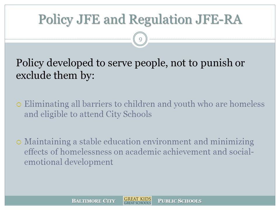 B ALTIMORE C ITY P UBLIC S CHOOLS Policy JFE and Regulation JFE-RA Policy developed to serve people, not to punish or exclude them by:  Eliminating all barriers to children and youth who are homeless and eligible to attend City Schools  Maintaining a stable education environment and minimizing effects of homelessness on academic achievement and social- emotional development 9