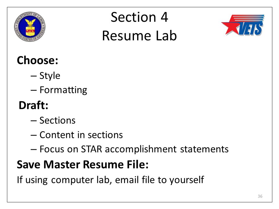 Section 4 Resume Lab Choose: – Style – Formatting Draft: – Sections – Content in sections – Focus on STAR accomplishment statements Save Master Resume