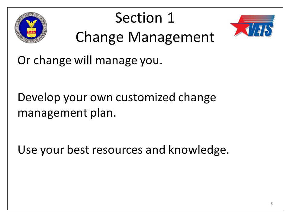 Section 1 Change Management Or change will manage you. Develop your own customized change management plan. Use your best resources and knowledge. 6