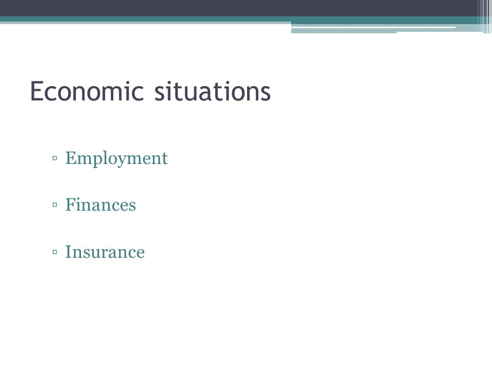 Economic situations ▫Employment ▫Finances ▫Insurance