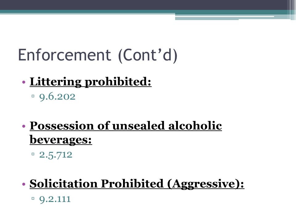 Enforcement (Cont'd) Littering prohibited: ▫9.6.202 Possession of unsealed alcoholic beverages: ▫2.5.712 Solicitation Prohibited (Aggressive): ▫9.2.111