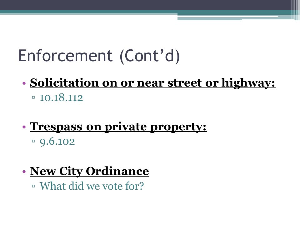 Enforcement (Cont'd) Solicitation on or near street or highway: ▫10.18.112 Trespass on private property: ▫9.6.102 New City Ordinance ▫What did we vote for