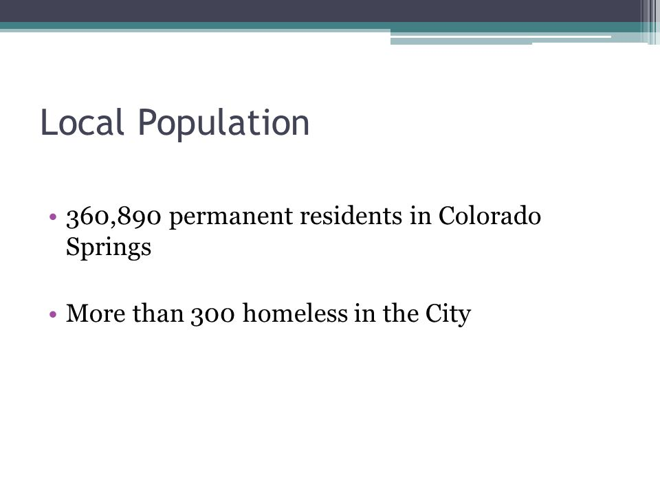Local Population 360,890 permanent residents in Colorado Springs More than 300 homeless in the City