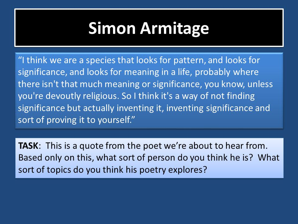 """Simon Armitage """"I think we are a species that looks for pattern, and looks for significance, and looks for meaning in a life, probably where there isn"""