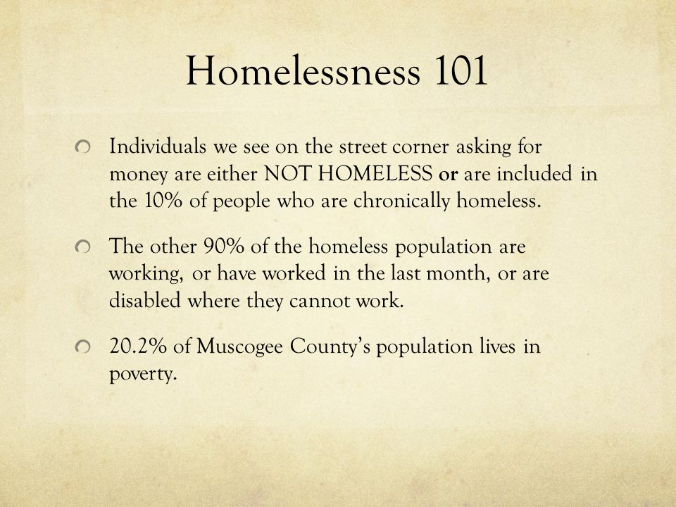 Homelessness 101 Individuals we see on the street corner asking for money are either NOT HOMELESS or are included in the 10% of people who are chronically homeless.