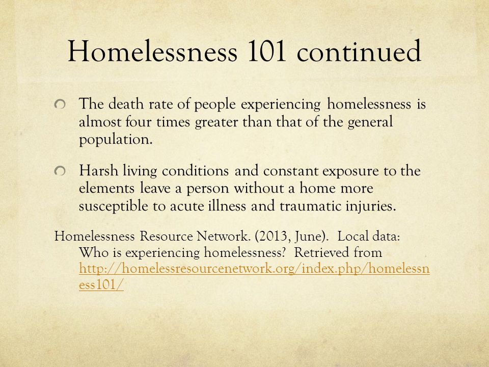 Homelessness 101 continued The death rate of people experiencing homelessness is almost four times greater than that of the general population.